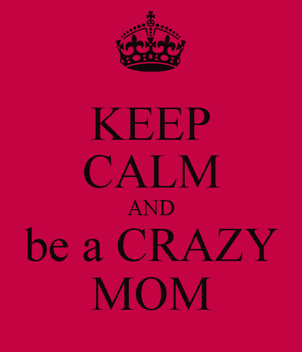 Keep Calm and Be a Crazy Mom